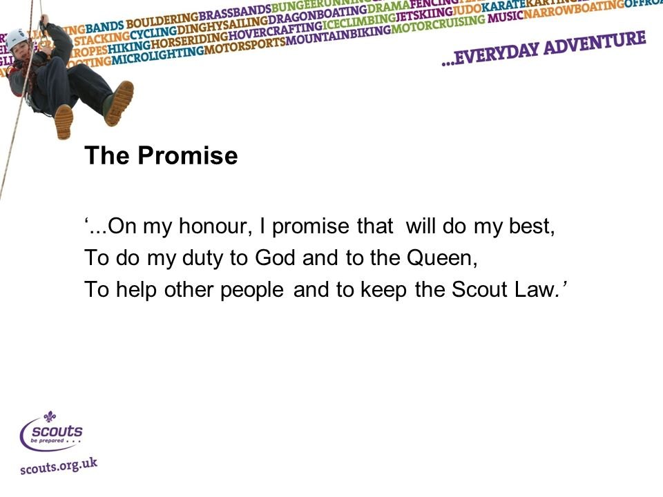 The Promise '...On my honour, I promise that will do my best, To do my duty to God and to the Queen, To help other people and to keep the Scout Law.'