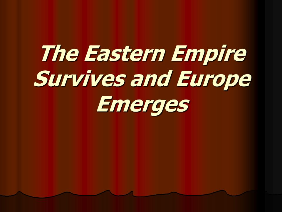 The Eastern Empire Survives and Europe Emerges