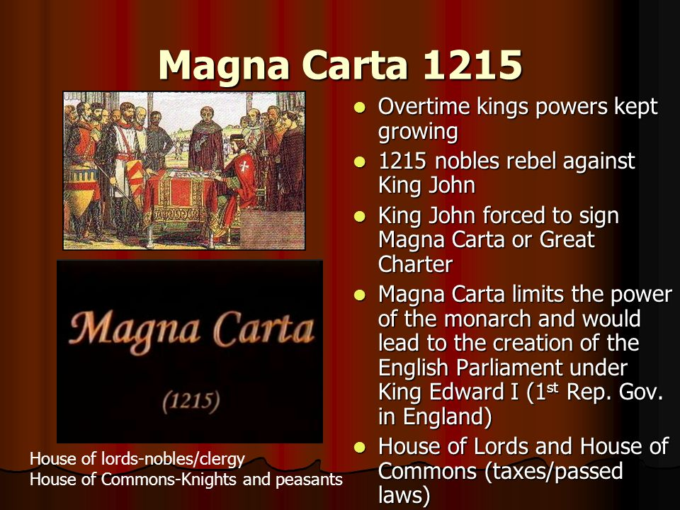 Magna Carta 1215 Overtime kings powers kept growing Overtime kings powers kept growing 1215 nobles rebel against King John 1215 nobles rebel against King John King John forced to sign Magna Carta or Great Charter King John forced to sign Magna Carta or Great Charter Magna Carta limits the power of the monarch and would lead to the creation of the English Parliament under King Edward I (1 st Rep.