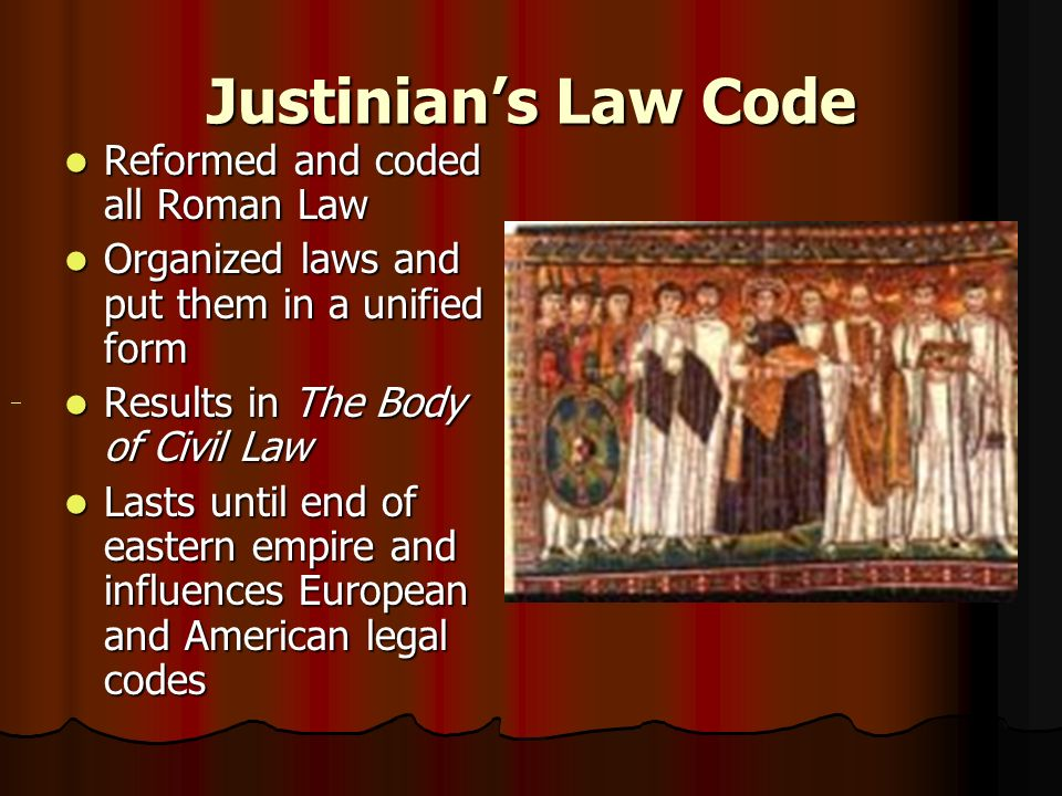 Justinian's Law Code Reformed and coded all Roman Law Reformed and coded all Roman Law Organized laws and put them in a unified form Organized laws and put them in a unified form Results in The Body of Civil Law Results in The Body of Civil Law Lasts until end of eastern empire and influences European and American legal codes Lasts until end of eastern empire and influences European and American legal codes