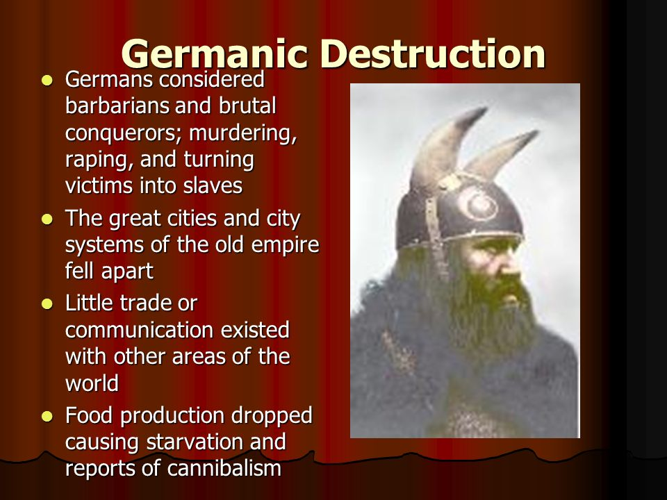 Germanic Destruction Germans considered barbarians and brutal conquerors; murdering, raping, and turning victims into slaves Germans considered barbarians and brutal conquerors; murdering, raping, and turning victims into slaves The great cities and city systems of the old empire fell apart The great cities and city systems of the old empire fell apart Little trade or communication existed with other areas of the world Little trade or communication existed with other areas of the world Food production dropped causing starvation and reports of cannibalism Food production dropped causing starvation and reports of cannibalism