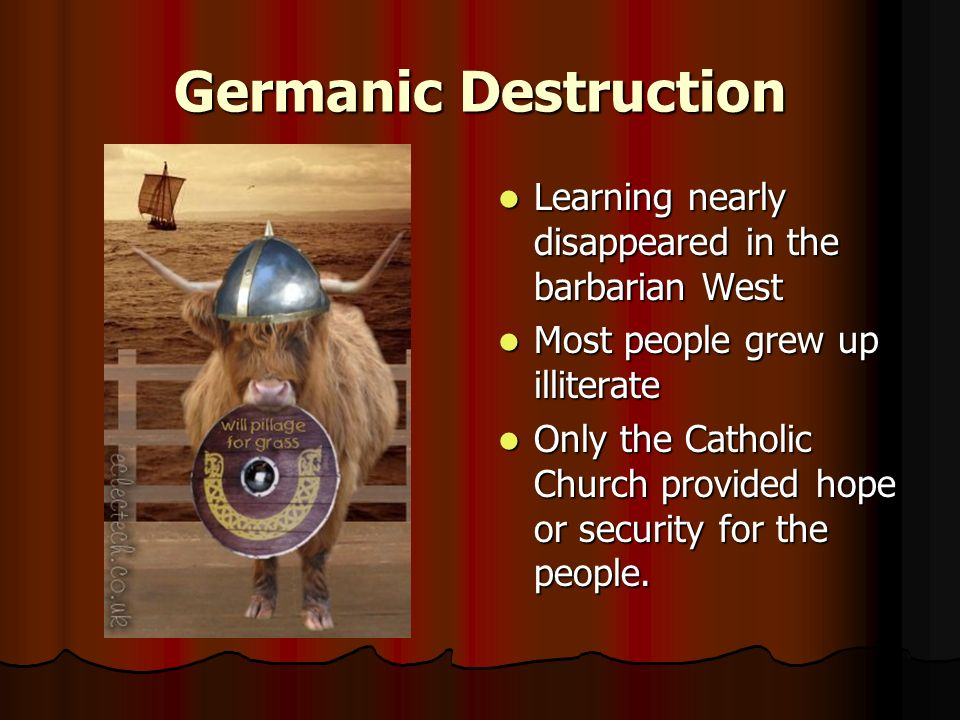 Germanic Destruction Learning nearly disappeared in the barbarian West Learning nearly disappeared in the barbarian West Most people grew up illiterate Most people grew up illiterate Only the Catholic Church provided hope or security for the people.