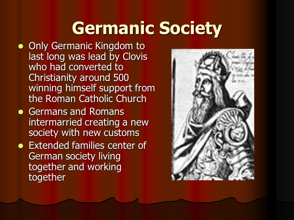 Germanic Society Only Germanic Kingdom to last long was lead by Clovis who had converted to Christianity around 500 winning himself support from the Roman Catholic Church Only Germanic Kingdom to last long was lead by Clovis who had converted to Christianity around 500 winning himself support from the Roman Catholic Church Germans and Romans intermarried creating a new society with new customs Germans and Romans intermarried creating a new society with new customs Extended families center of German society living together and working together Extended families center of German society living together and working together
