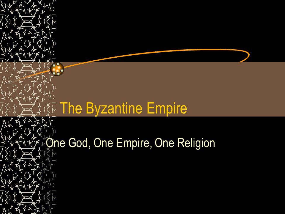 The Byzantine Empire One God, One Empire, One Religion
