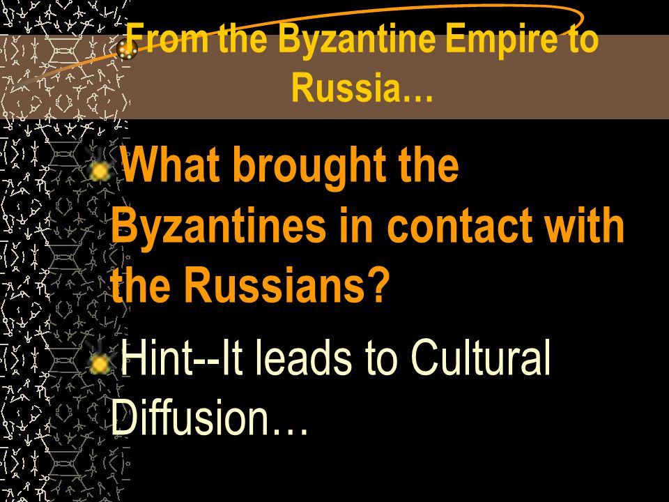 From the Byzantine Empire to Russia… What brought the Byzantines in contact with the Russians.
