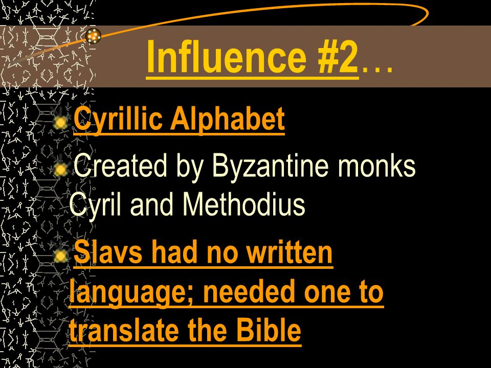 Influence #2 … Cyrillic Alphabet Created by Byzantine monks Cyril and Methodius Slavs had no written language; needed one to translate the Bible