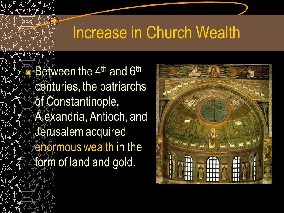 Between the 4 th and 6 th centuries, the patriarchs of Constantinople, Alexandria, Antioch, and Jerusalem acquired enormous wealth in the form of land and gold.