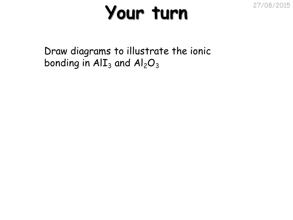Your turn 27/08/2015 Draw diagrams to illustrate the ionic bonding in AlI 3 and Al 2 O 3