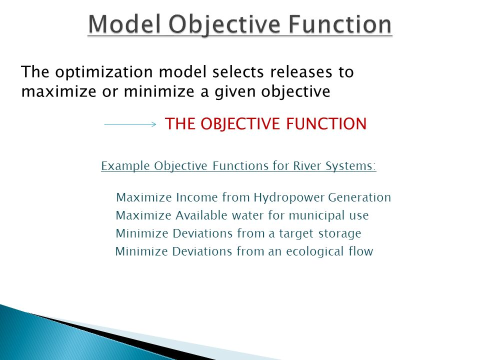 Example Objective Functions for River Systems: Maximize Income from Hydropower Generation Maximize Available water for municipal use Minimize Deviations from a target storage Minimize Deviations from an ecological flow The optimization model selects releases to maximize or minimize a given objective THE OBJECTIVE FUNCTION
