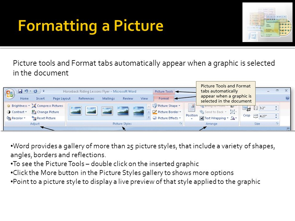 Picture tools and Format tabs automatically appear when a graphic is selected in the document Word provides a gallery of more than 25 picture styles, that include a variety of shapes, angles, borders and reflections.