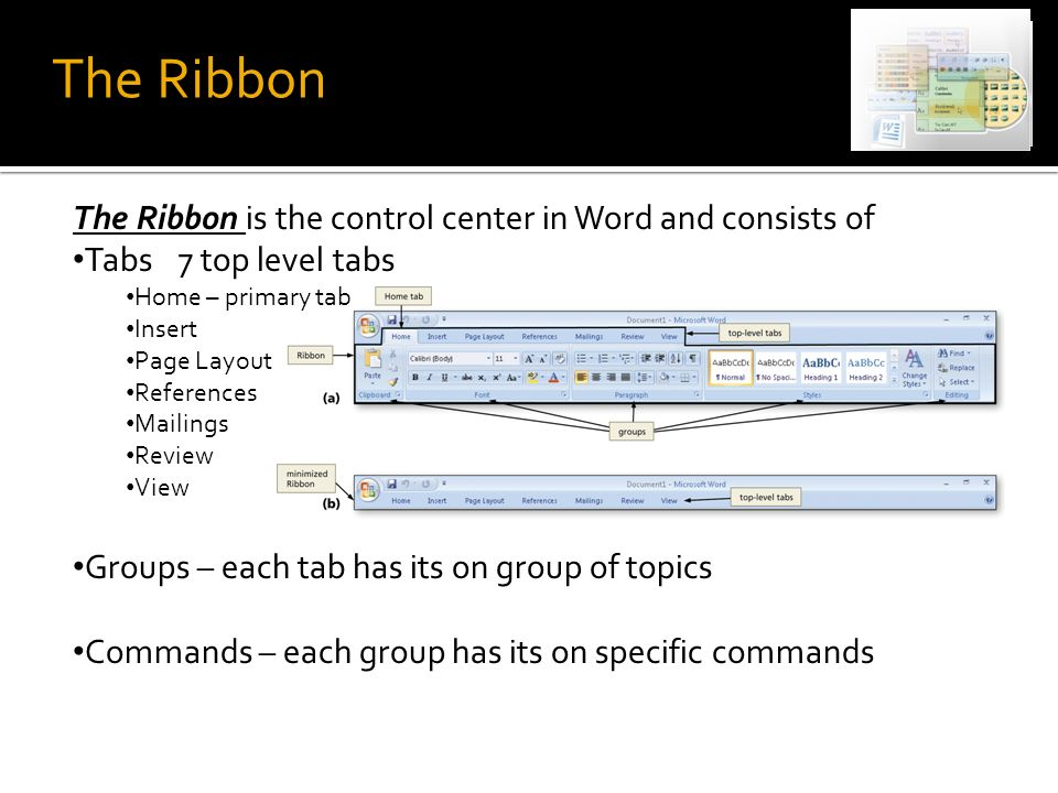 The Ribbon The Ribbon is the control center in Word and consists of Tabs 7 top level tabs Home – primary tab Insert Page Layout References Mailings Review View Groups – each tab has its on group of topics Commands – each group has its on specific commands