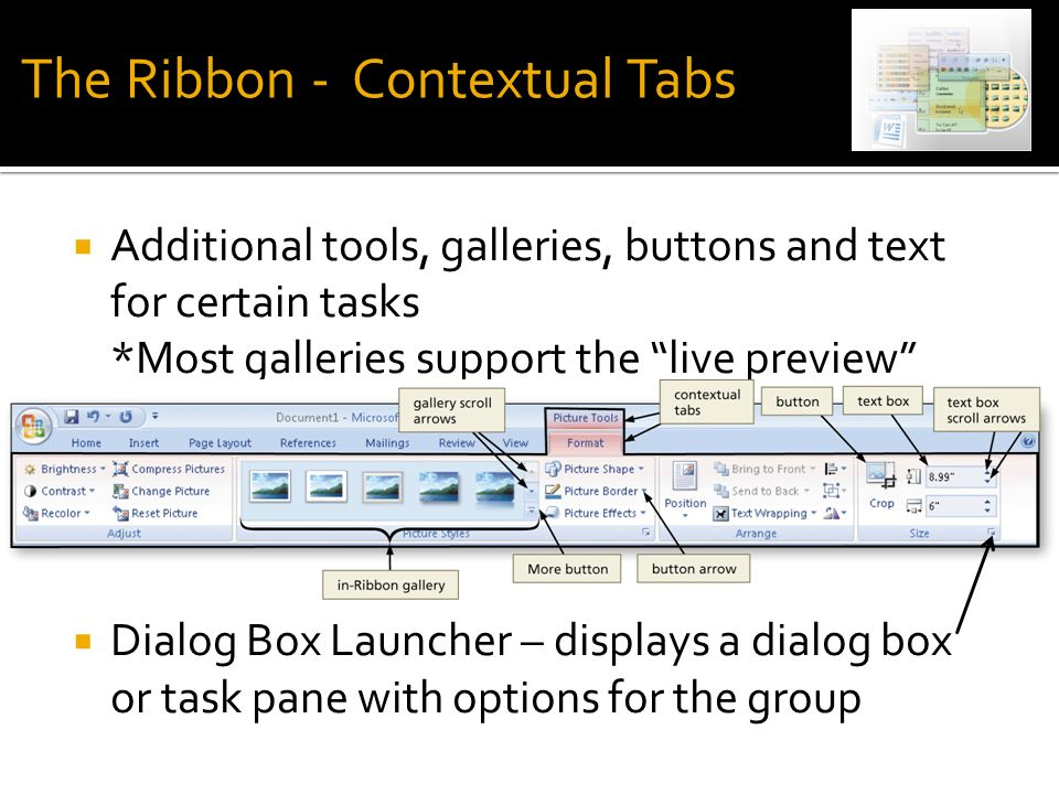  Additional tools, galleries, buttons and text for certain tasks *Most galleries support the live preview  Dialog Box Launcher – displays a dialog box or task pane with options for the group The Ribbon - Contextual Tabs