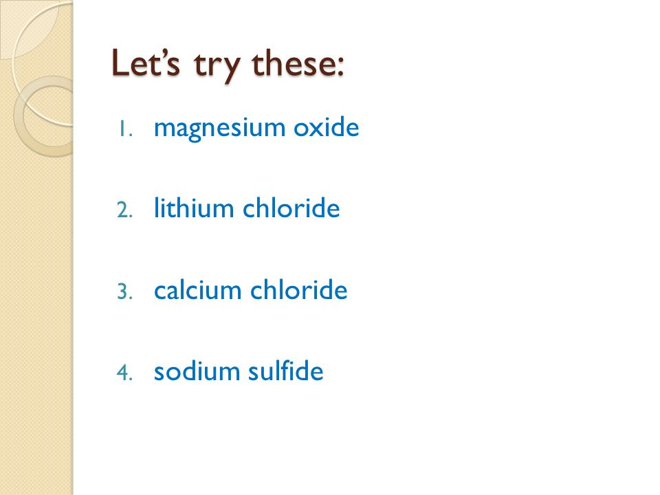 Let's try these: 1. magnesium oxide 2. lithium chloride 3. calcium chloride 4. sodium sulfide