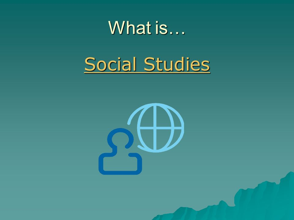 What is… Social Studies Social Studies