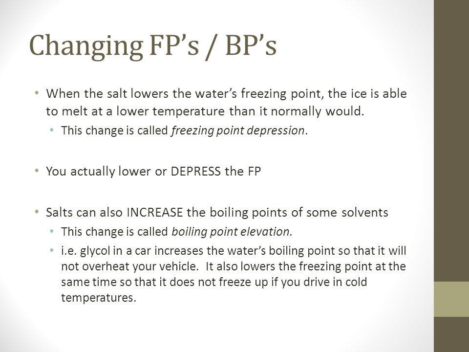 Changing FP's / BP's When the salt lowers the water's freezing point, the ice is able to melt at a lower temperature than it normally would.