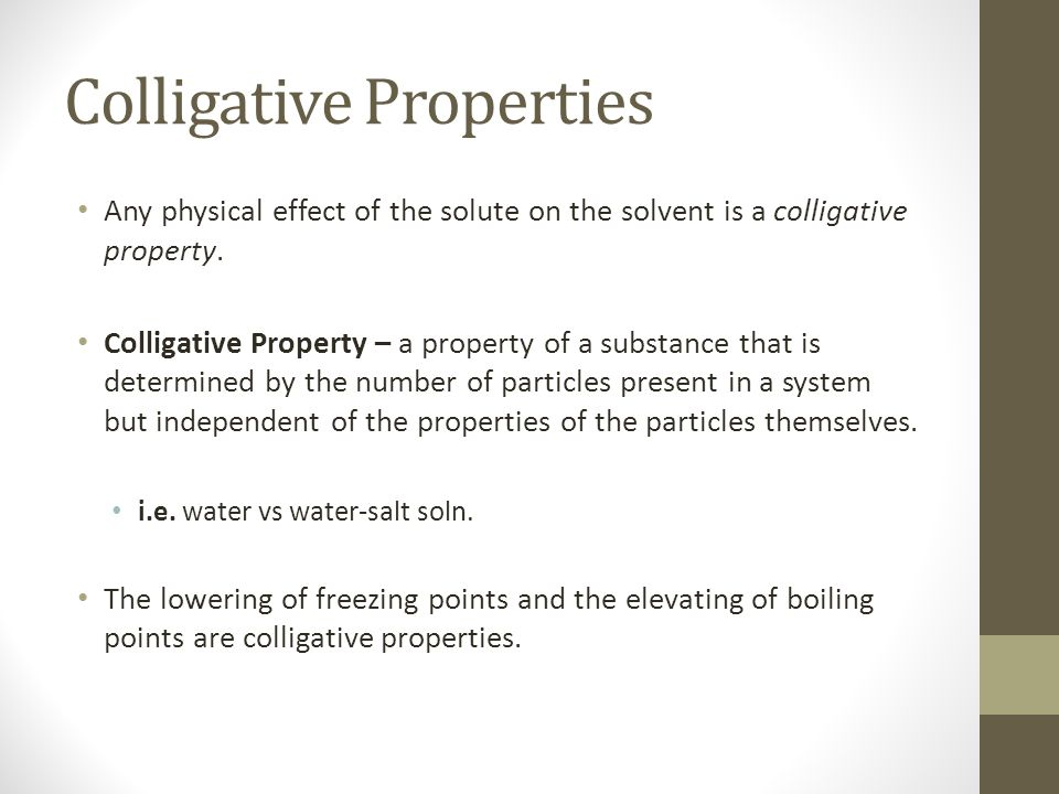 Colligative Properties Any physical effect of the solute on the solvent is a colligative property.