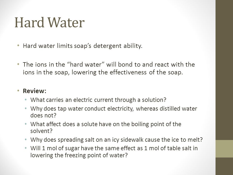 Hard Water Hard water limits soap's detergent ability.