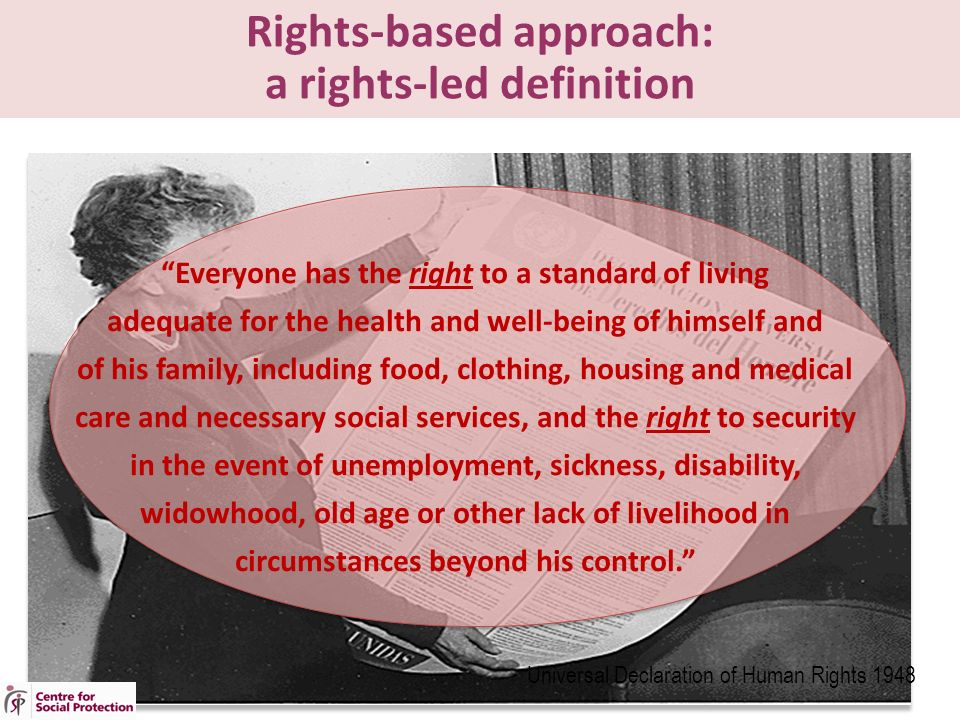 Rights-based approach: a rights-led definition Everyone has the right to a standard of living adequate for the health and well-being of himself and of his family, including food, clothing, housing and medical care and necessary social services, and the right to security in the event of unemployment, sickness, disability, widowhood, old age or other lack of livelihood in circumstances beyond his control. Universal Declaration of Human Rights 1948