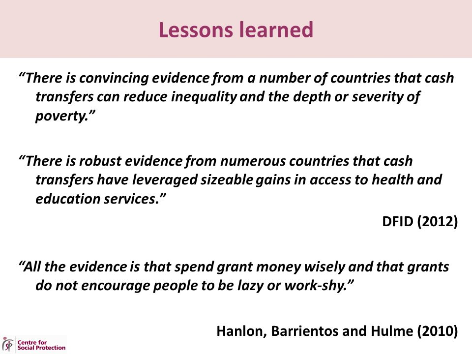 Lessons learned There is convincing evidence from a number of countries that cash transfers can reduce inequality and the depth or severity of poverty. There is robust evidence from numerous countries that cash transfers have leveraged sizeable gains in access to health and education services. DFID (2012) All the evidence is that spend grant money wisely and that grants do not encourage people to be lazy or work-shy. Hanlon, Barrientos and Hulme (2010)
