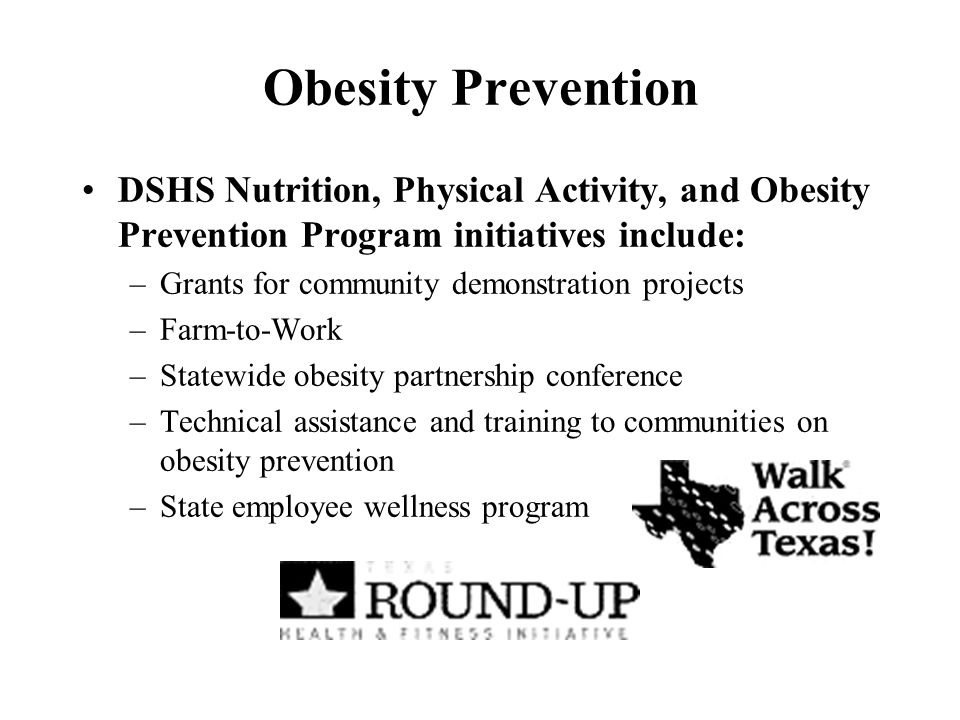Obesity Prevention DSHS Nutrition, Physical Activity, and Obesity Prevention Program initiatives include: –Grants for community demonstration projects –Farm-to-Work –Statewide obesity partnership conference –Technical assistance and training to communities on obesity prevention –State employee wellness program