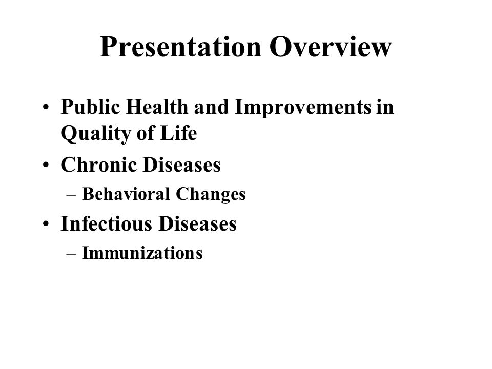 Presentation Overview Public Health and Improvements in Quality of Life Chronic Diseases –Behavioral Changes Infectious Diseases –Immunizations