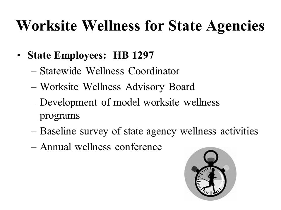 Worksite Wellness for State Agencies State Employees: HB 1297 –Statewide Wellness Coordinator –Worksite Wellness Advisory Board –Development of model worksite wellness programs –Baseline survey of state agency wellness activities –Annual wellness conference