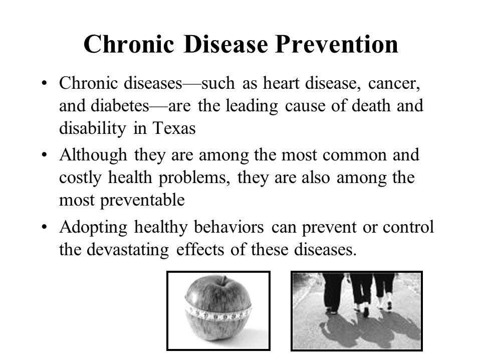 Chronic Disease Prevention Chronic diseases—such as heart disease, cancer, and diabetes—are the leading cause of death and disability in Texas Although they are among the most common and costly health problems, they are also among the most preventable Adopting healthy behaviors can prevent or control the devastating effects of these diseases.
