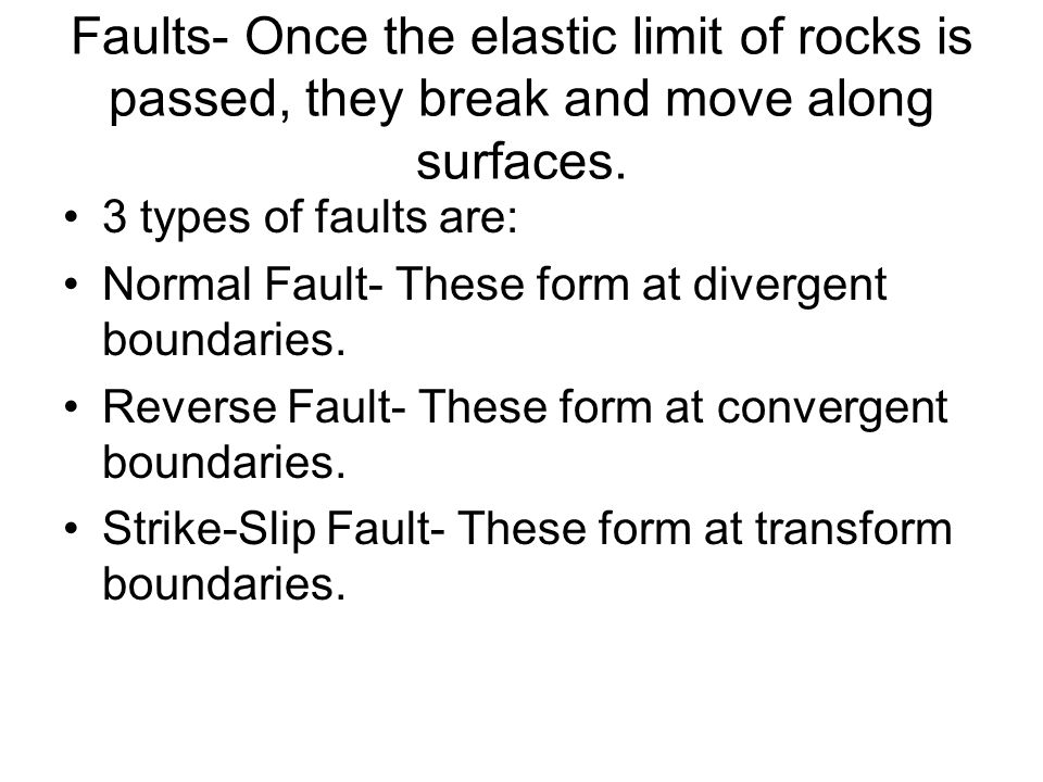 Faults- Once the elastic limit of rocks is passed, they break and move along surfaces.