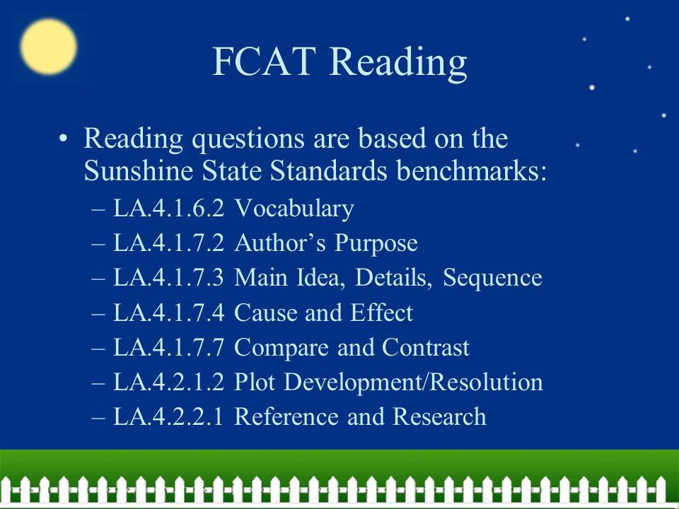 FCAT Reading Reading questions are based on the Sunshine State Standards benchmarks: –LA Vocabulary –LA Author's Purpose –LA Main Idea, Details, Sequence –LA Cause and Effect –LA Compare and Contrast –LA Plot Development/Resolution –LA Reference and Research
