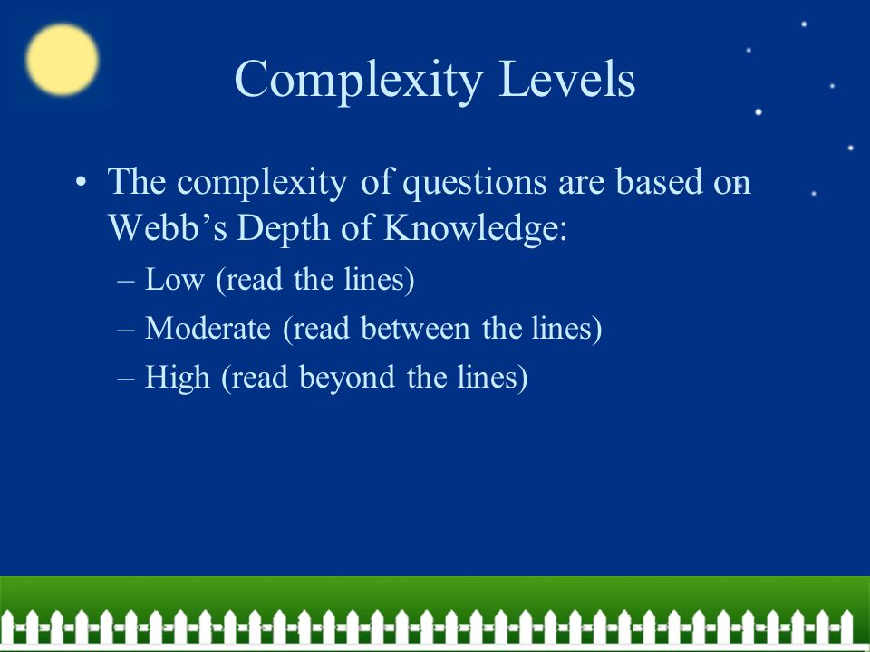 Complexity Levels The complexity of questions are based on Webb's Depth of Knowledge: –Low (read the lines) –Moderate (read between the lines) –High (read beyond the lines)