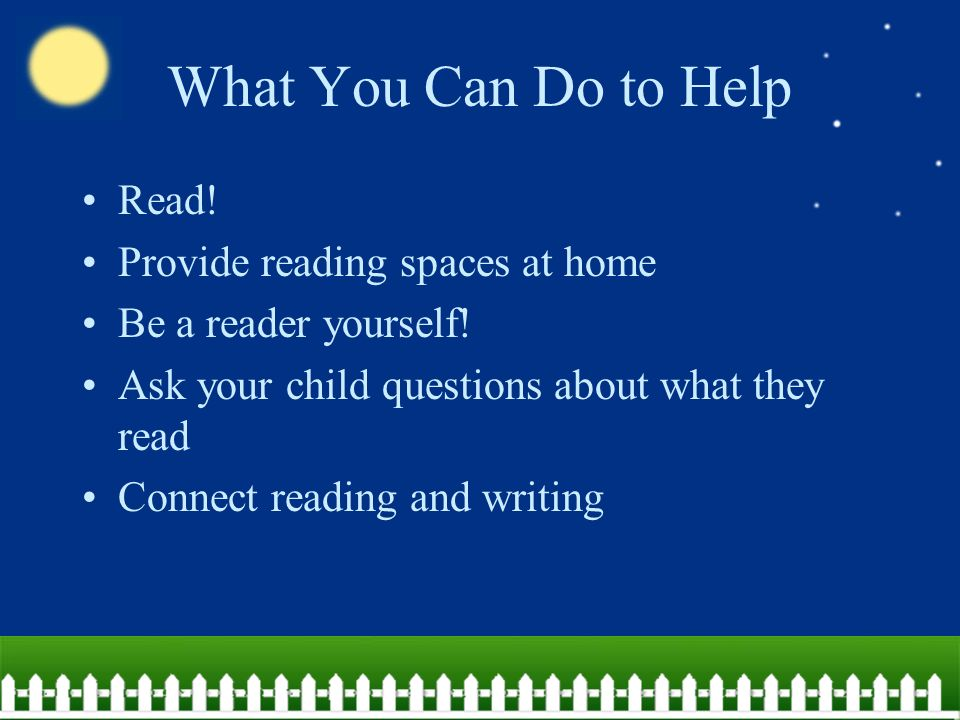 What You Can Do to Help Read. Provide reading spaces at home Be a reader yourself.