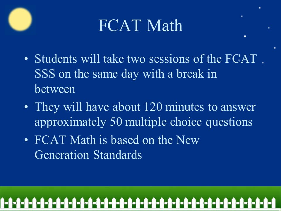Students will take two sessions of the FCAT SSS on the same day with a break in between They will have about 120 minutes to answer approximately 50 multiple choice questions FCAT Math is based on the New Generation Standards