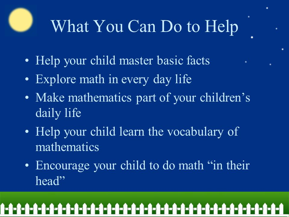 What You Can Do to Help Help your child master basic facts Explore math in every day life Make mathematics part of your children's daily life Help your child learn the vocabulary of mathematics Encourage your child to do math in their head