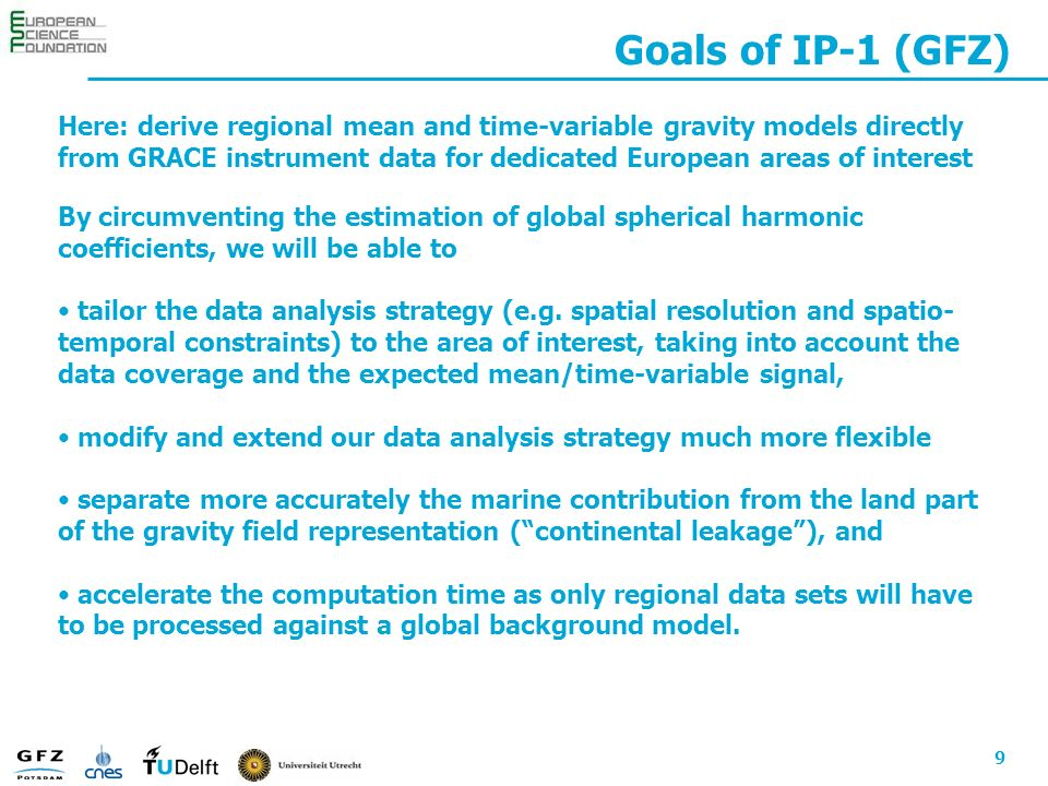 9 Goals of IP-1 (GFZ) Here: derive regional mean and time-variable gravity models directly from GRACE instrument data for dedicated European areas of interest By circumventing the estimation of global spherical harmonic coefficients, we will be able to tailor the data analysis strategy (e.g.