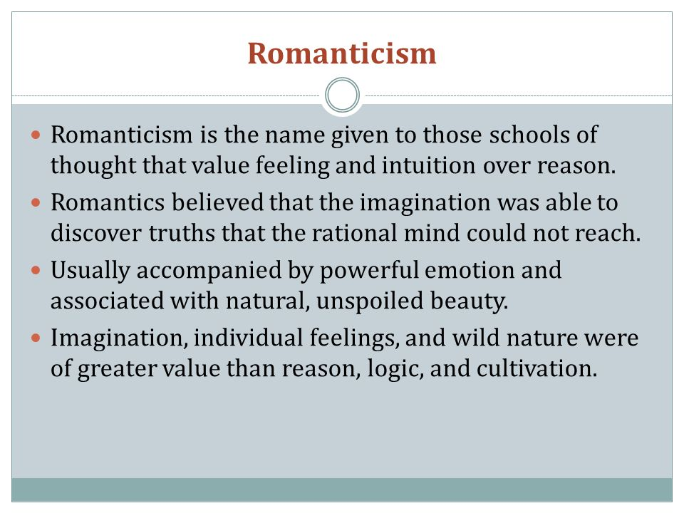 Romanticism Romanticism is the name given to those schools of thought that value feeling and intuition over reason.