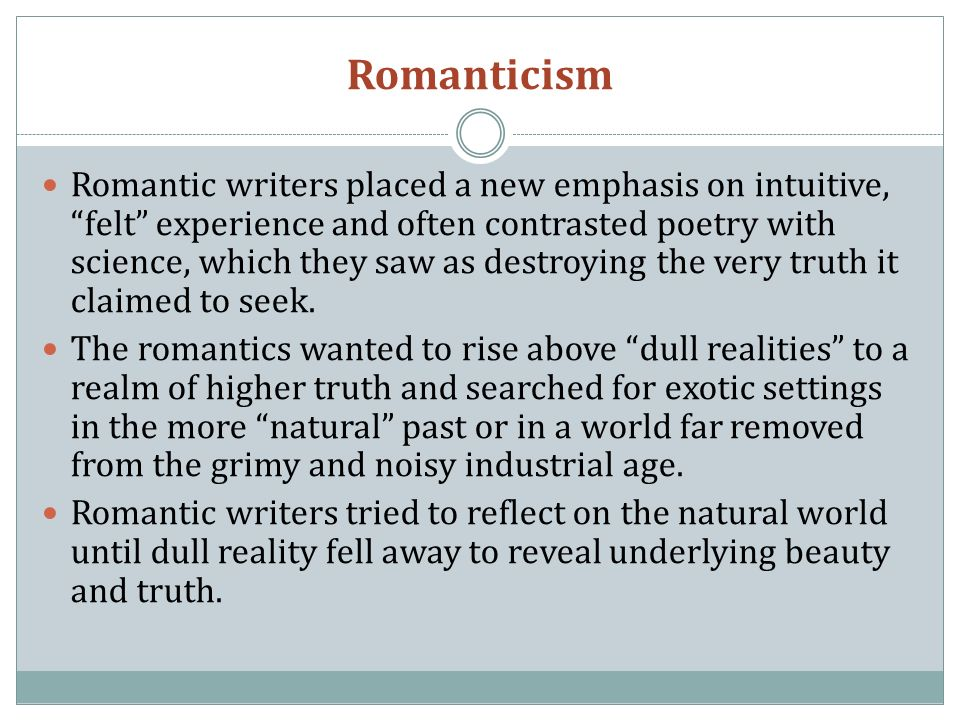 Romanticism Romantic writers placed a new emphasis on intuitive, felt experience and often contrasted poetry with science, which they saw as destroying the very truth it claimed to seek.
