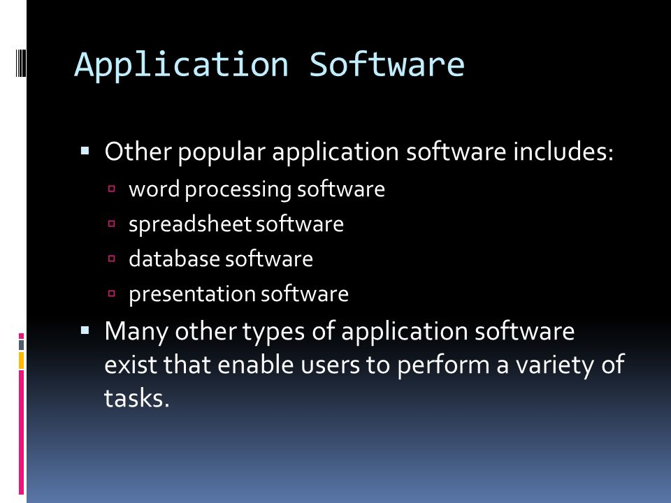 Application Software  Other popular application software includes:  word processing software  spreadsheet software  database software  presentation software  Many other types of application software exist that enable users to perform a variety of tasks.