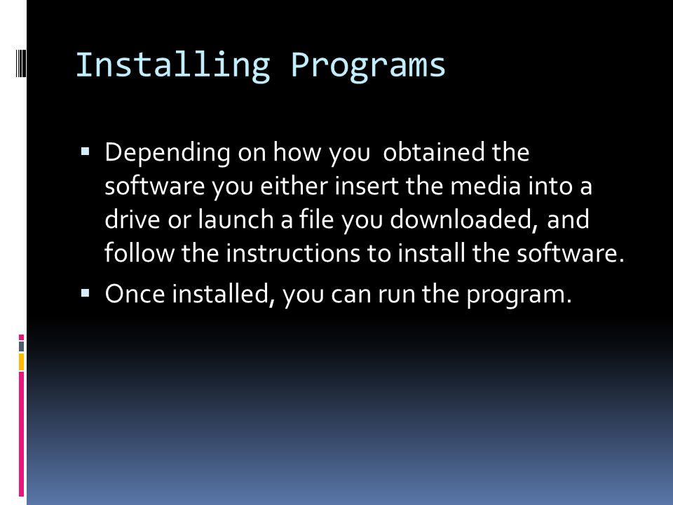 Installing Programs  Depending on how you obtained the software you either insert the media into a drive or launch a file you downloaded, and follow the instructions to install the software.