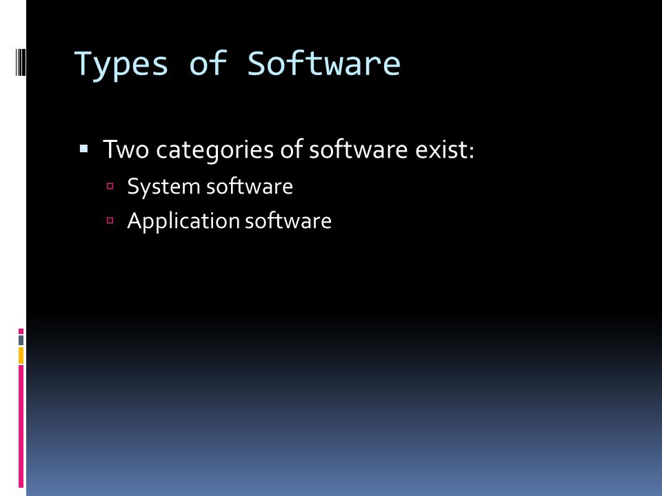 Types of Software  Two categories of software exist:  System software  Application software