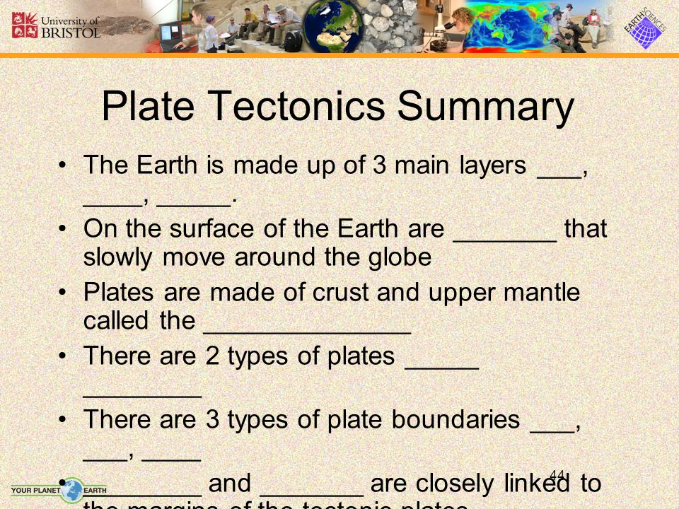44 Plate Tectonics Summary The Earth is made up of 3 main layers ___, ____, _____.