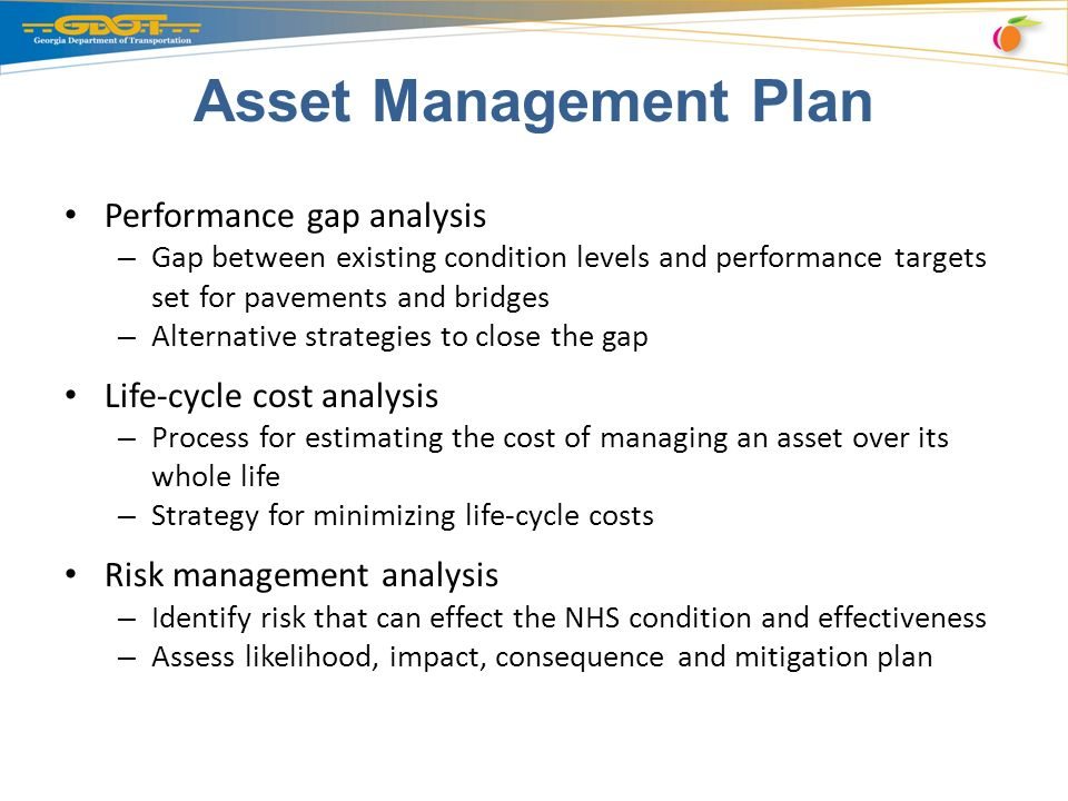 Asset Management Plan Performance gap analysis – Gap between existing condition levels and performance targets set for pavements and bridges – Alternative strategies to close the gap Life-cycle cost analysis – Process for estimating the cost of managing an asset over its whole life – Strategy for minimizing life-cycle costs Risk management analysis – Identify risk that can effect the NHS condition and effectiveness – Assess likelihood, impact, consequence and mitigation plan