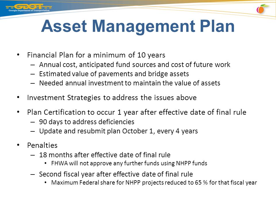 Asset Management Plan Financial Plan for a minimum of 10 years – Annual cost, anticipated fund sources and cost of future work – Estimated value of pavements and bridge assets – Needed annual investment to maintain the value of assets Investment Strategies to address the issues above Plan Certification to occur 1 year after effective date of final rule – 90 days to address deficiencies – Update and resubmit plan October 1, every 4 years Penalties – 18 months after effective date of final rule FHWA will not approve any further funds using NHPP funds – Second fiscal year after effective date of final rule Maximum Federal share for NHPP projects reduced to 65 % for that fiscal year