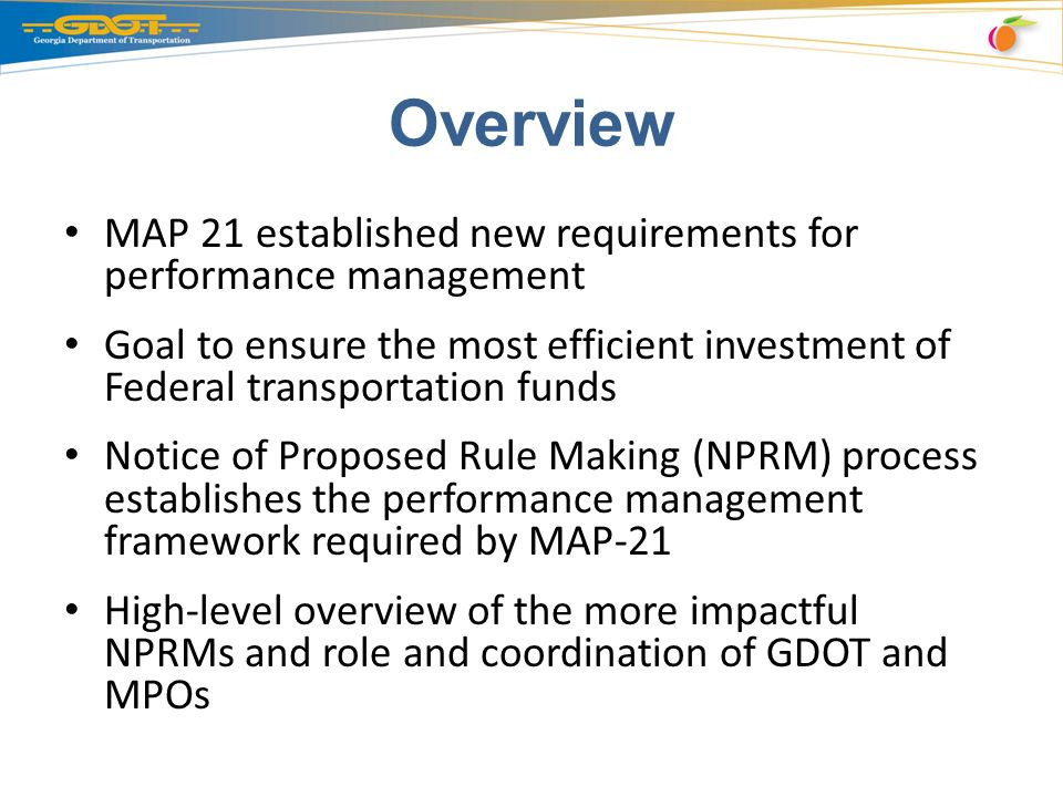 Overview MAP 21 established new requirements for performance management Goal to ensure the most efficient investment of Federal transportation funds Notice of Proposed Rule Making (NPRM) process establishes the performance management framework required by MAP-21 High-level overview of the more impactful NPRMs and role and coordination of GDOT and MPOs