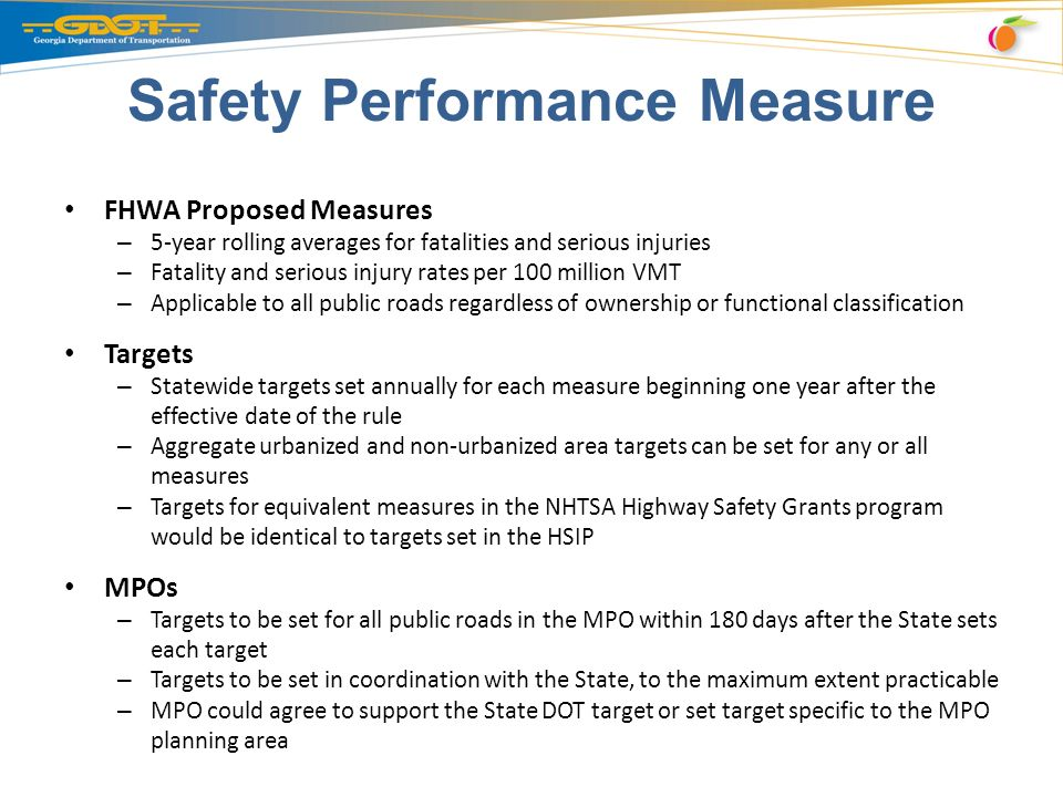 Safety Performance Measure FHWA Proposed Measures – 5-year rolling averages for fatalities and serious injuries – Fatality and serious injury rates per 100 million VMT – Applicable to all public roads regardless of ownership or functional classification Targets – Statewide targets set annually for each measure beginning one year after the effective date of the rule – Aggregate urbanized and non-urbanized area targets can be set for any or all measures – Targets for equivalent measures in the NHTSA Highway Safety Grants program would be identical to targets set in the HSIP MPOs – Targets to be set for all public roads in the MPO within 180 days after the State sets each target – Targets to be set in coordination with the State, to the maximum extent practicable – MPO could agree to support the State DOT target or set target specific to the MPO planning area