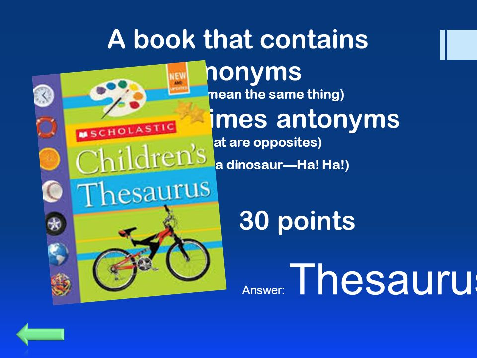 A book that contains synonyms (words that mean the same thing) and sometimes antonyms (words that are opposites) (Hint: It's not a dinosaur—Ha.