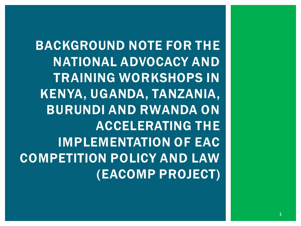 BACKGROUND NOTE FOR THE NATIONAL ADVOCACY AND TRAINING WORKSHOPS IN KENYA, UGANDA, TANZANIA, BURUNDI AND RWANDA ON ACCELERATING THE IMPLEMENTATION OF EAC COMPETITION POLICY AND LAW (EACOMP PROJECT) 1