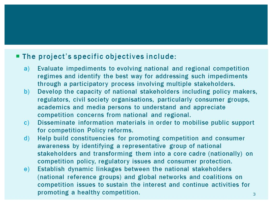  The project's specific objectives include: a)Evaluate impediments to evolving national and regional competition regimes and identify the best way for addressing such impediments through a participatory process involving multiple stakeholders.