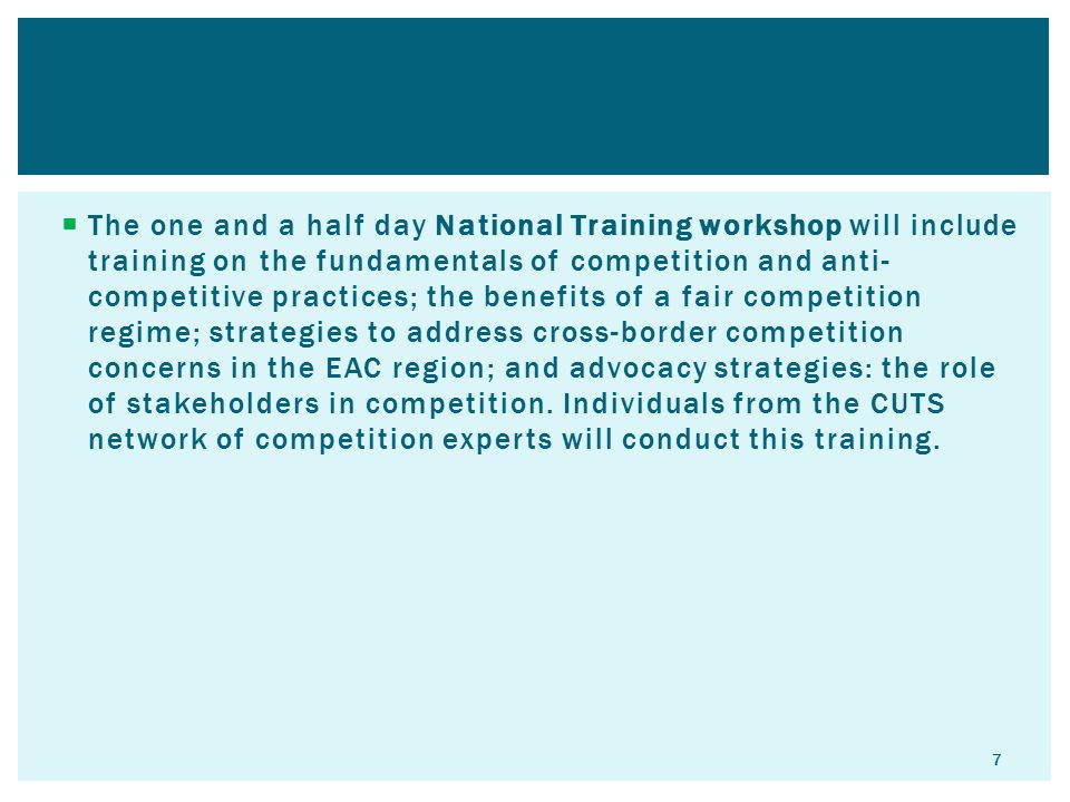  The one and a half day National Training workshop will include training on the fundamentals of competition and anti- competitive practices; the benefits of a fair competition regime; strategies to address cross-border competition concerns in the EAC region; and advocacy strategies: the role of stakeholders in competition.