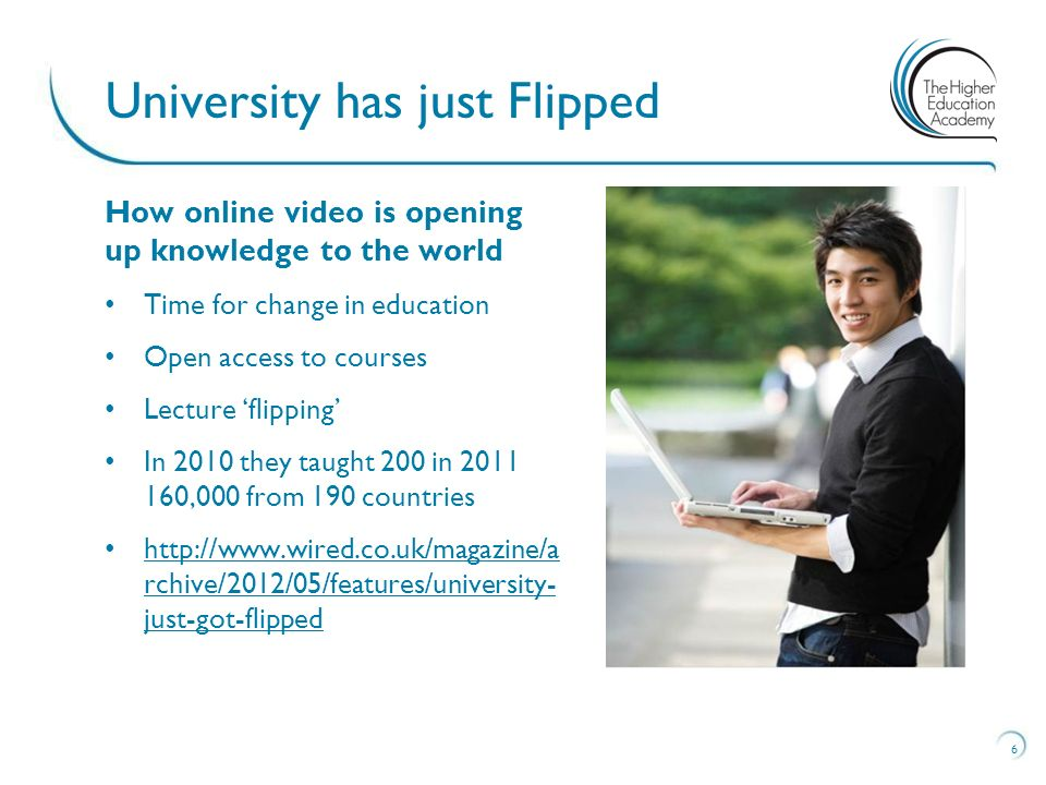 6 University has just Flipped How online video is opening up knowledge to the world Time for change in education Open access to courses Lecture 'flipping' In 2010 they taught 200 in ,000 from 190 countries   rchive/2012/05/features/university- just-got-flipped   rchive/2012/05/features/university- just-got-flipped