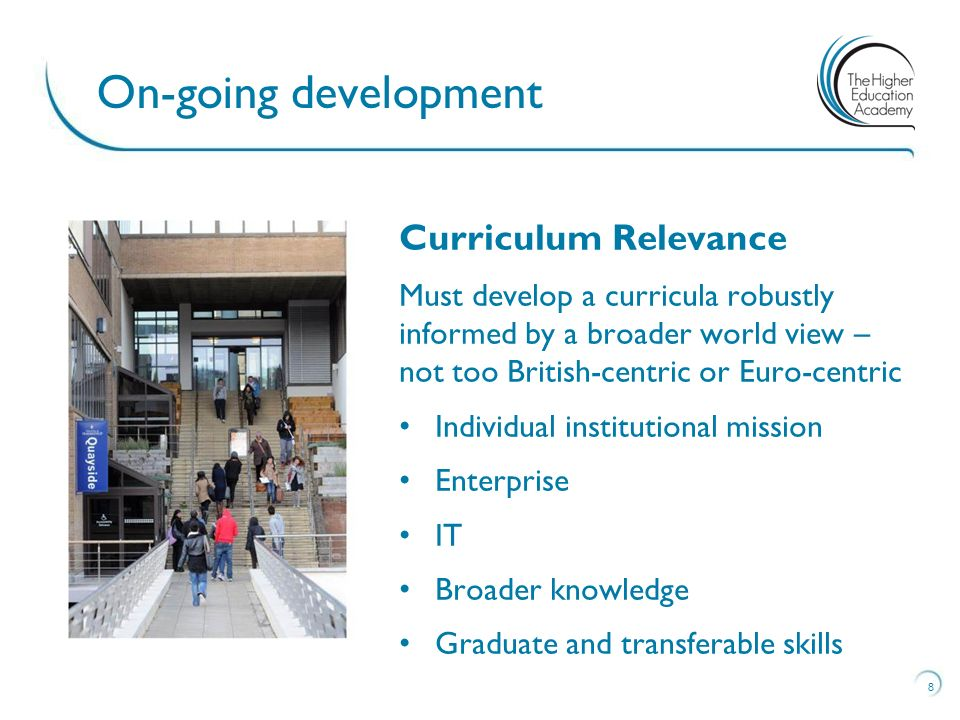 Curriculum Relevance Must develop a curricula robustly informed by a broader world view – not too British-centric or Euro-centric Individual institutional mission Enterprise IT Broader knowledge Graduate and transferable skills 8 On-going development